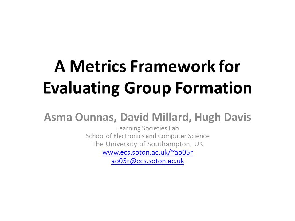 A Metrics Framework for Evaluating Group Formation Asma Ounnas, David Millard, Hugh Davis Learning Societies Lab School of Electronics and Computer Sc