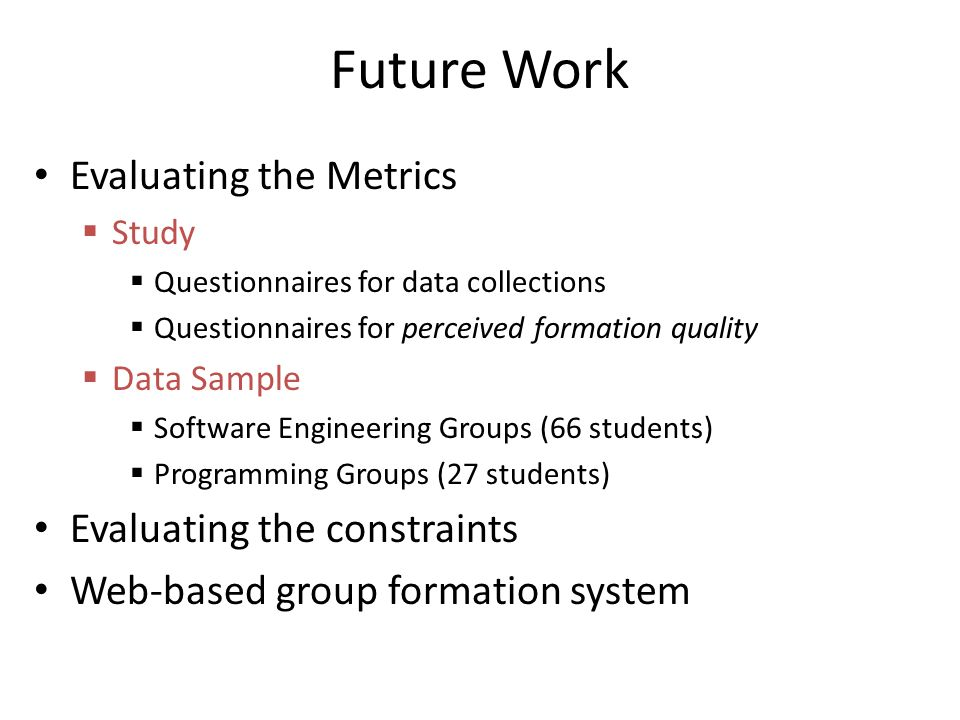 Future Work Evaluating the Metrics Study Questionnaires for data collections Questionnaires for perceived formation quality Data Sample Software Engineering Groups (66 students) Programming Groups (27 students) Evaluating the constraints Web-based group formation system