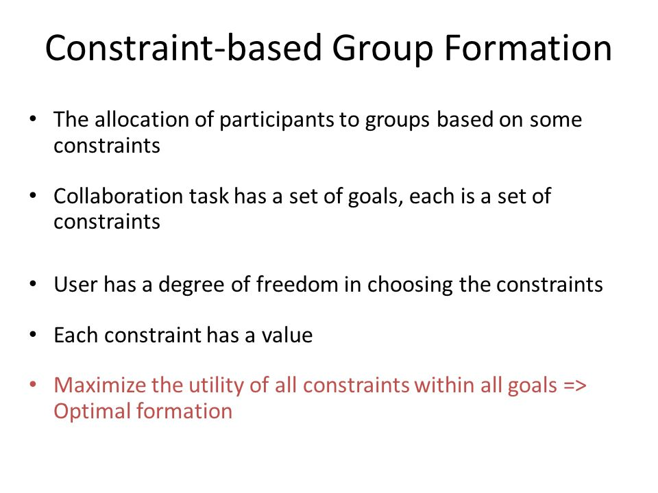 Constraint-based Group Formation The allocation of participants to groups based on some constraints Collaboration task has a set of goals, each is a s