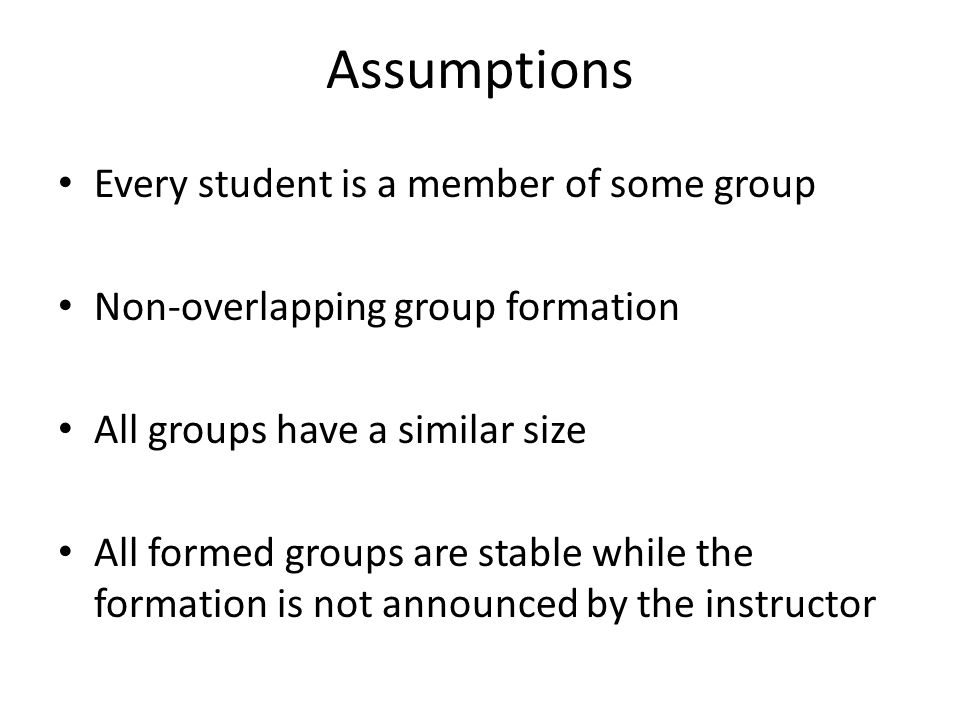 Assumptions Every student is a member of some group Non-overlapping group formation All groups have a similar size All formed groups are stable while the formation is not announced by the instructor