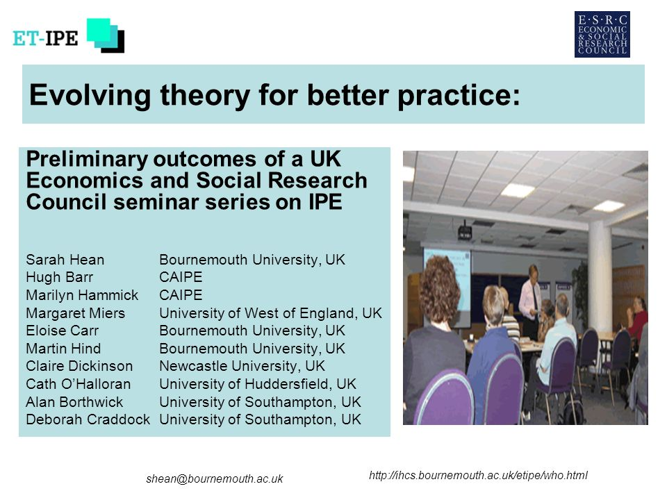 Evolving theory for better practice: Preliminary outcomes of a UK Economics and Social Research Council seminar series on IPE Sarah HeanBournemouth University, UK Hugh Barr CAIPE Marilyn HammickCAIPE Margaret MiersUniversity of West of England, UK Eloise CarrBournemouth University, UK Martin HindBournemouth University, UK Claire DickinsonNewcastle University, UK Cath OHalloran University of Huddersfield, UK Alan BorthwickUniversity of Southampton, UK Deborah CraddockUniversity of Southampton, UK