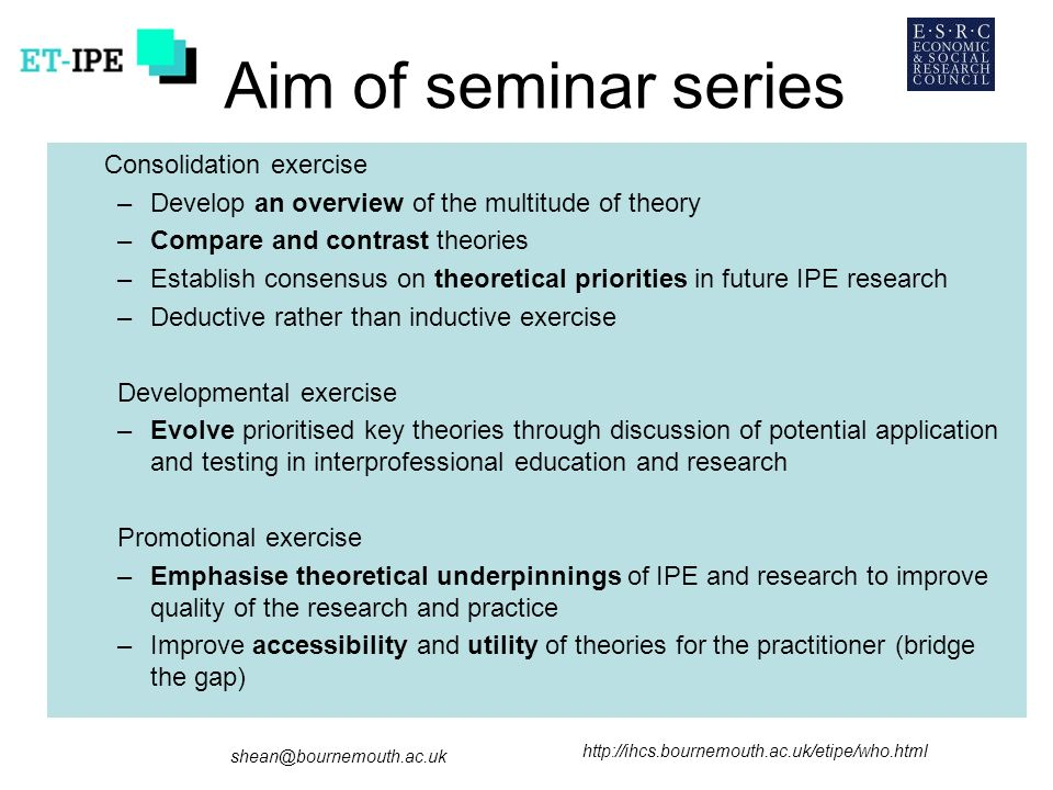 Aim of seminar series Consolidation exercise –Develop an overview of the multitude of theory –Compare and contrast theories –Establish consensus on theoretical priorities in future IPE research –Deductive rather than inductive exercise Developmental exercise –Evolve prioritised key theories through discussion of potential application and testing in interprofessional education and research Promotional exercise –Emphasise theoretical underpinnings of IPE and research to improve quality of the research and practice –Improve accessibility and utility of theories for the practitioner (bridge the gap)