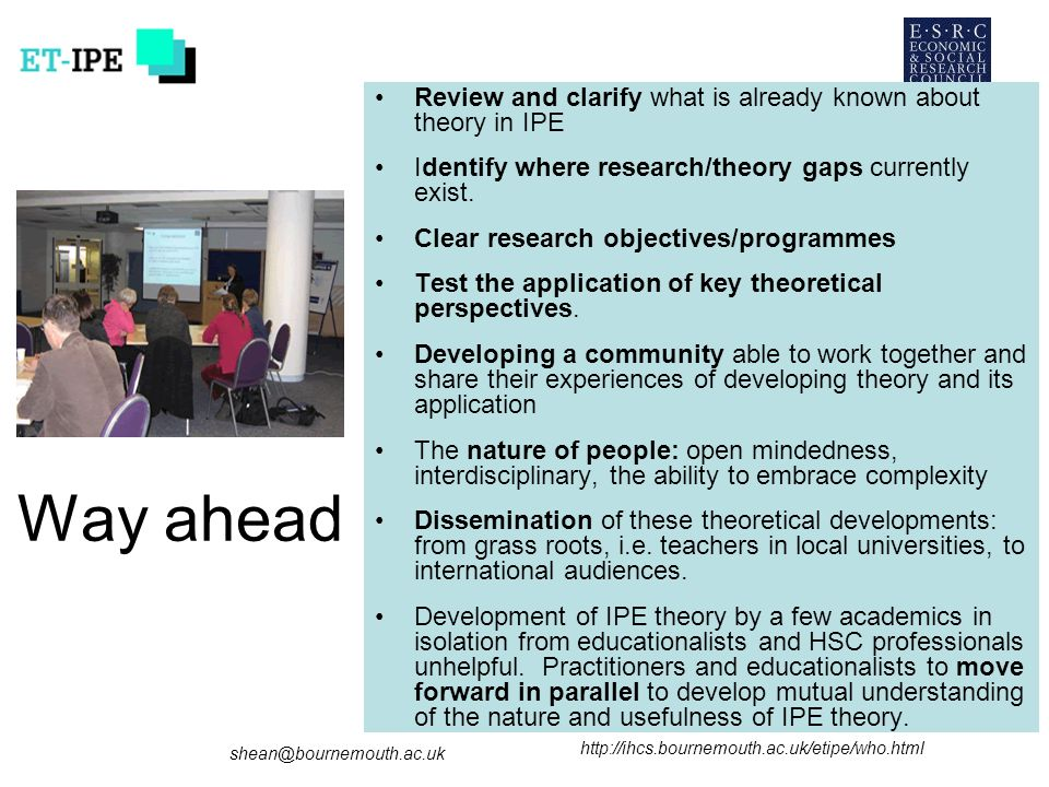 shean@bournemouth.ac.uk http://ihcs.bournemouth.ac.uk/etipe/who.html Way ahead Review and clarify what is already known about theory in IPE Identify where research/theory gaps currently exist.