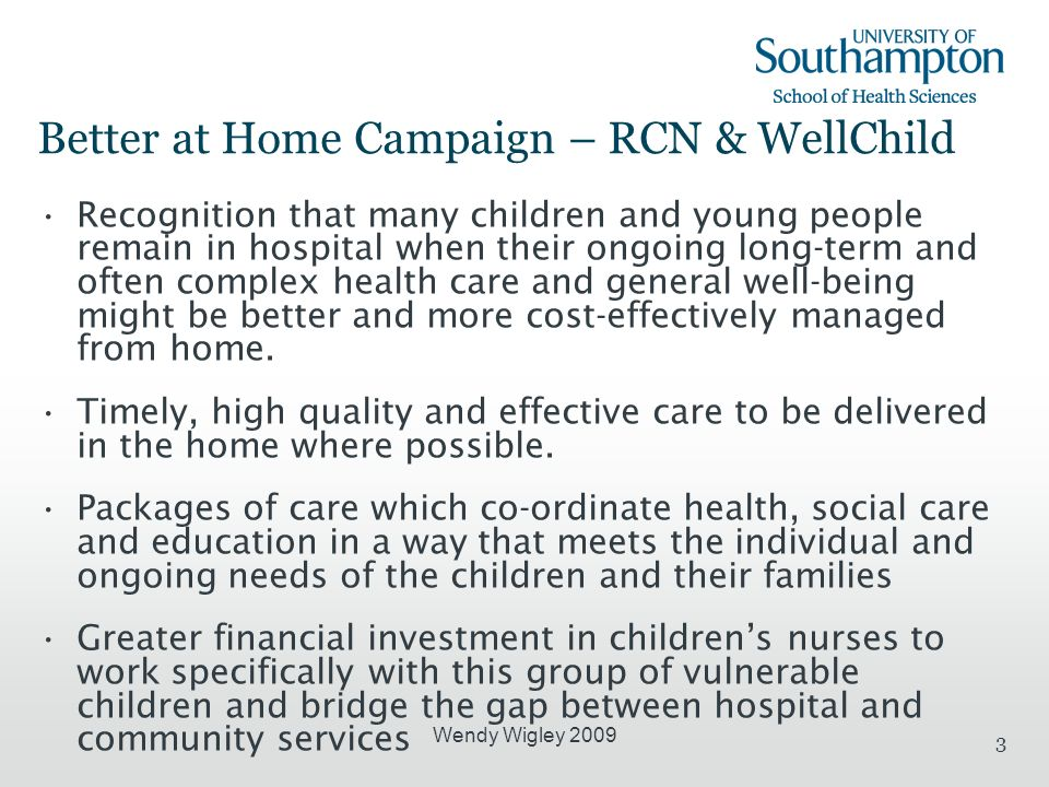 Wendy Wigley 2009 3 Better at Home Campaign – RCN & WellChild Recognition that many children and young people remain in hospital when their ongoing lo