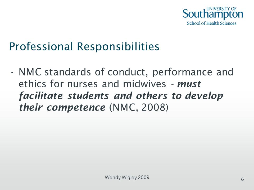 6 Professional Responsibilities NMC standards of conduct, performance and ethics for nurses and midwives - must facilitate students and others to deve