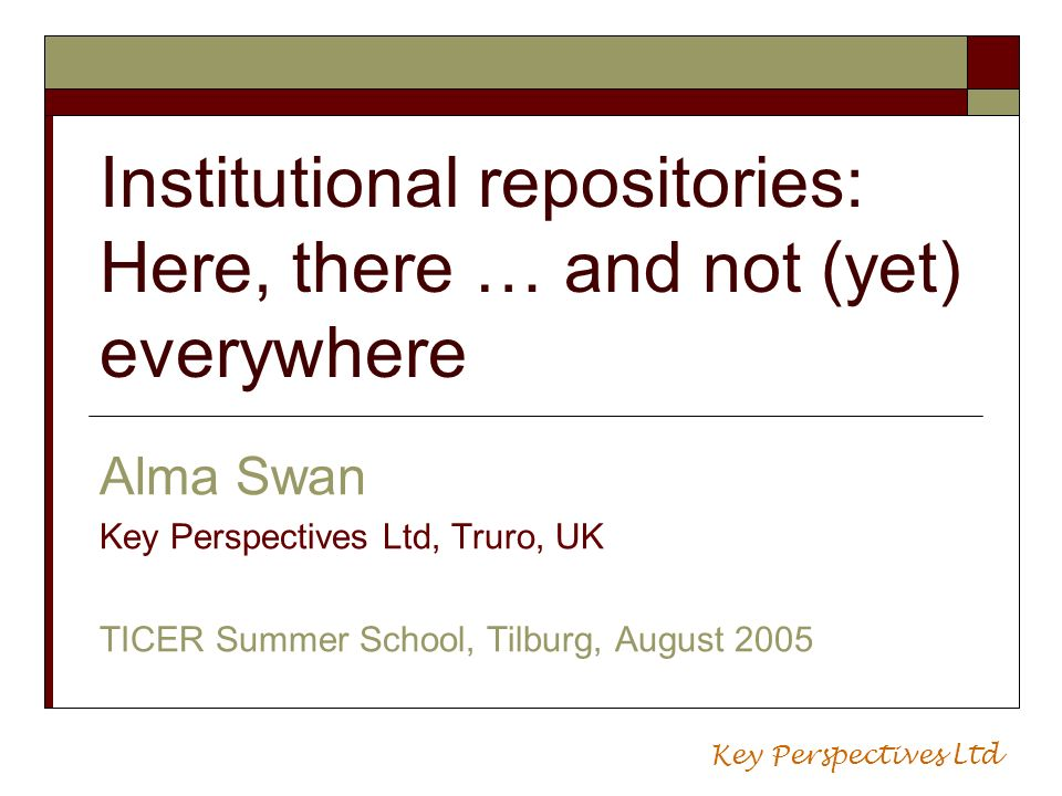 Institutional repositories: Here, there … and not (yet) everywhere Alma Swan Key Perspectives Ltd, Truro, UK TICER Summer School, Tilburg, August 2005 Key Perspectives Ltd
