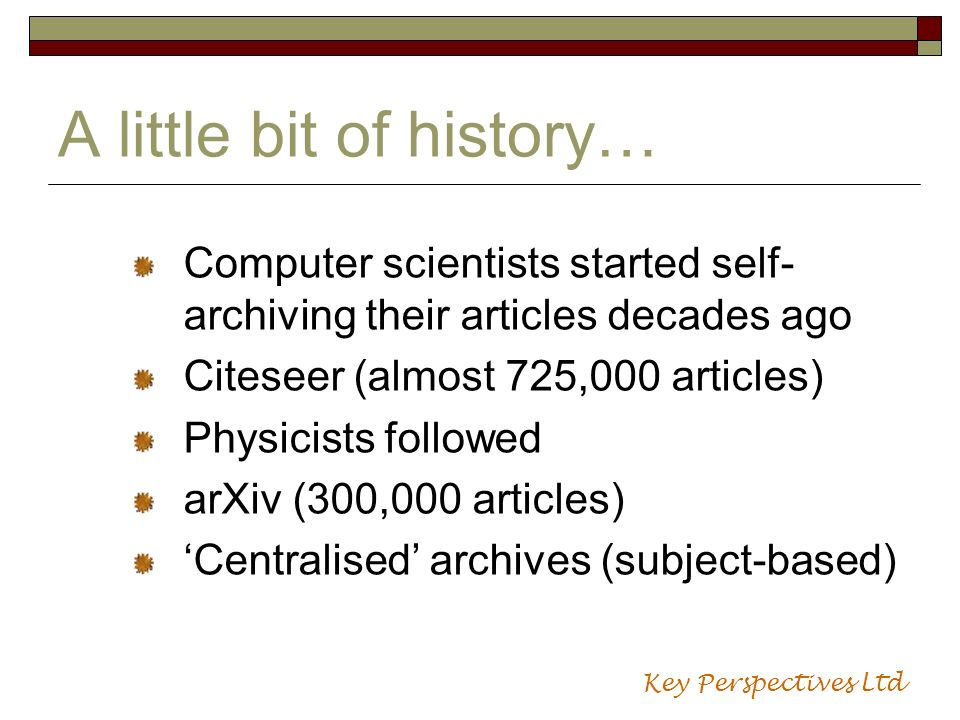 A little bit of history… Computer scientists started self- archiving their articles decades ago Citeseer (almost 725,000 articles) Physicists followed