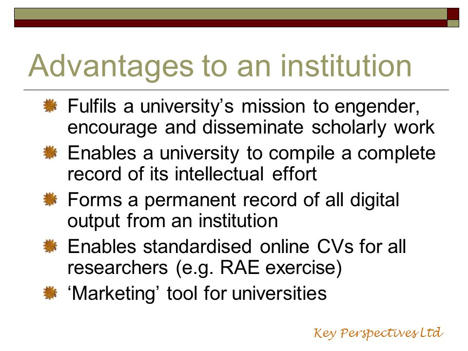 Advantages to an institution Fulfils a universitys mission to engender, encourage and disseminate scholarly work Enables a university to compile a com