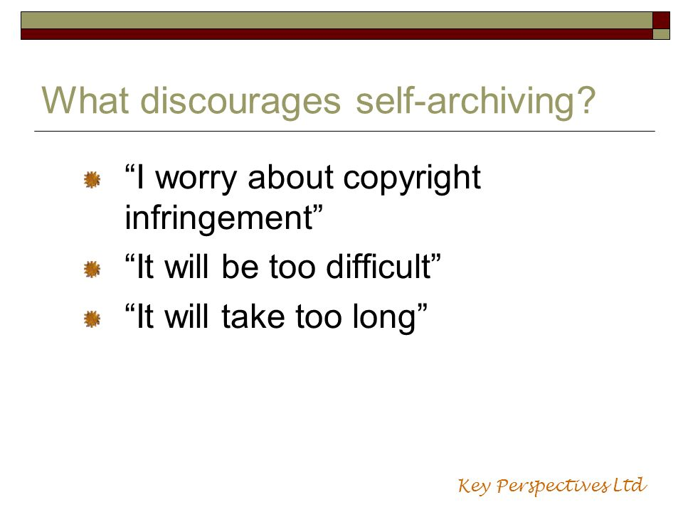 What discourages self-archiving? I worry about copyright infringement It will be too difficult It will take too long Key Perspectives Ltd