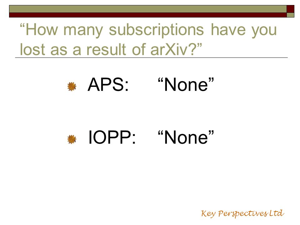 How many subscriptions have you lost as a result of arXiv? APS:None IOPP:None Key Perspectives Ltd