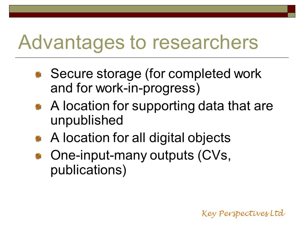 Advantages to researchers Secure storage (for completed work and for work-in-progress) A location for supporting data that are unpublished A location for all digital objects One-input-many outputs (CVs, publications) Key Perspectives Ltd
