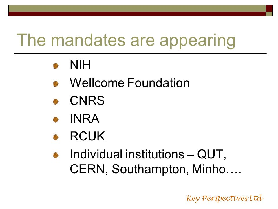 The mandates are appearing NIH Wellcome Foundation CNRS INRA RCUK Individual institutions – QUT, CERN, Southampton, Minho…. Key Perspectives Ltd