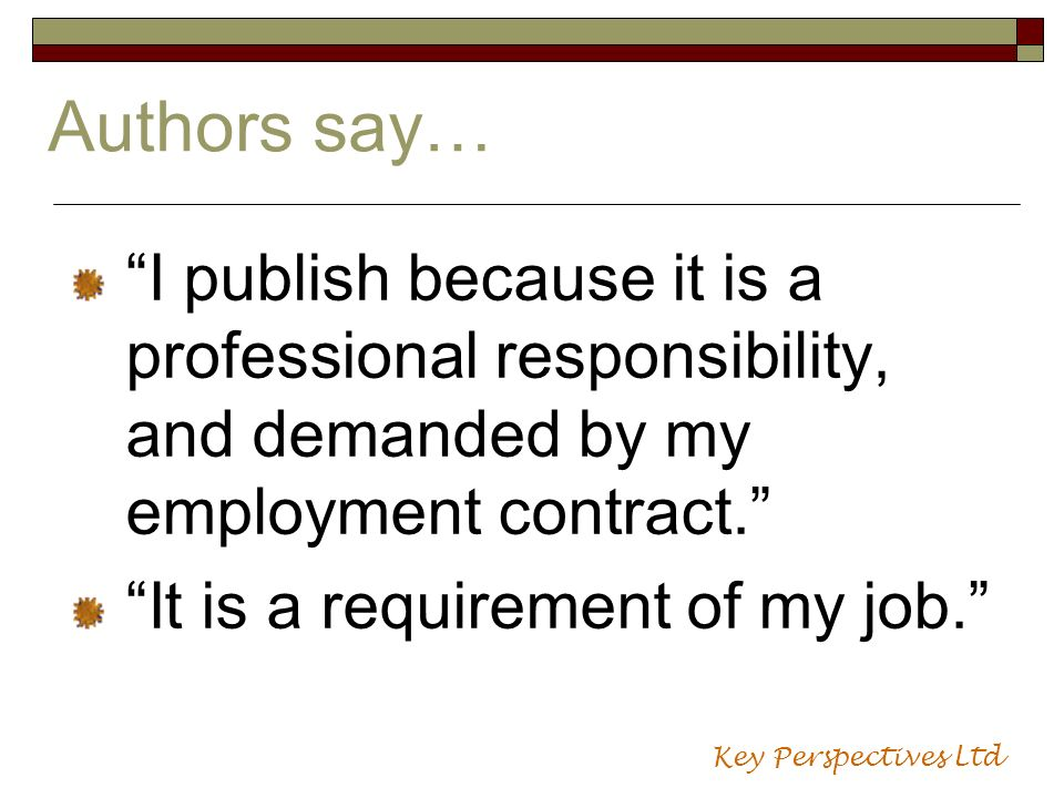 Authors say… I publish because it is a professional responsibility, and demanded by my employment contract. It is a requirement of my job. Key Perspec