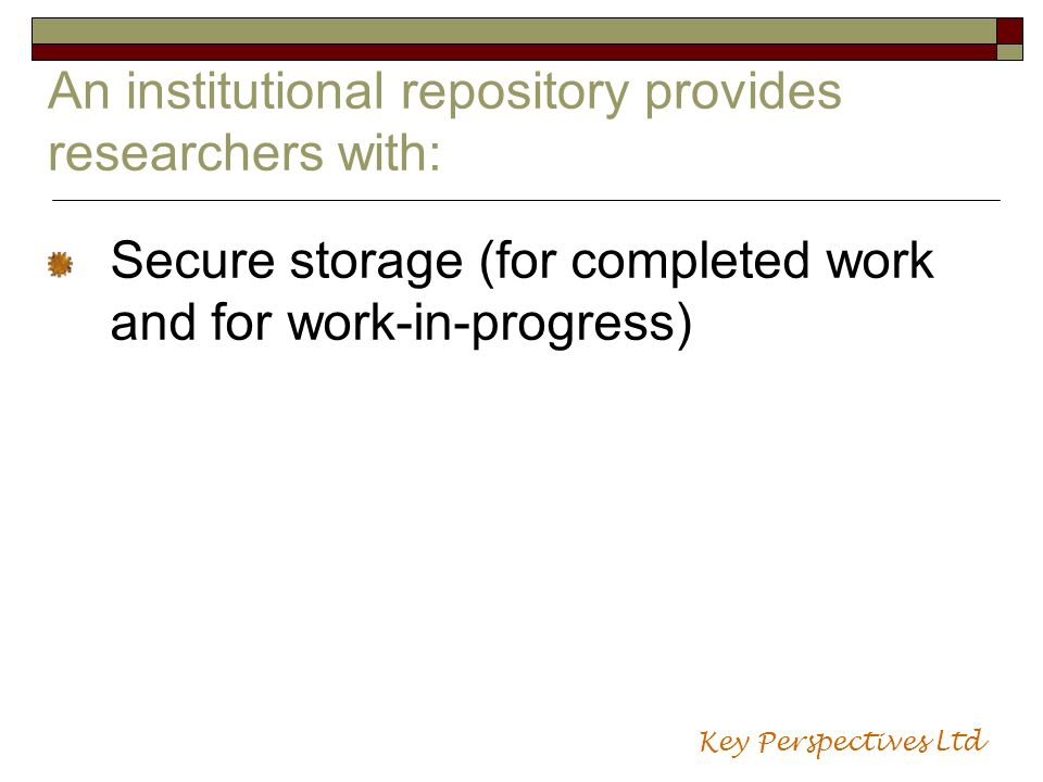 An institutional repository provides researchers with: Secure storage (for completed work and for work-in-progress) Key Perspectives Ltd