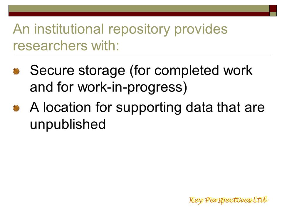 An institutional repository provides researchers with: Secure storage (for completed work and for work-in-progress) A location for supporting data tha