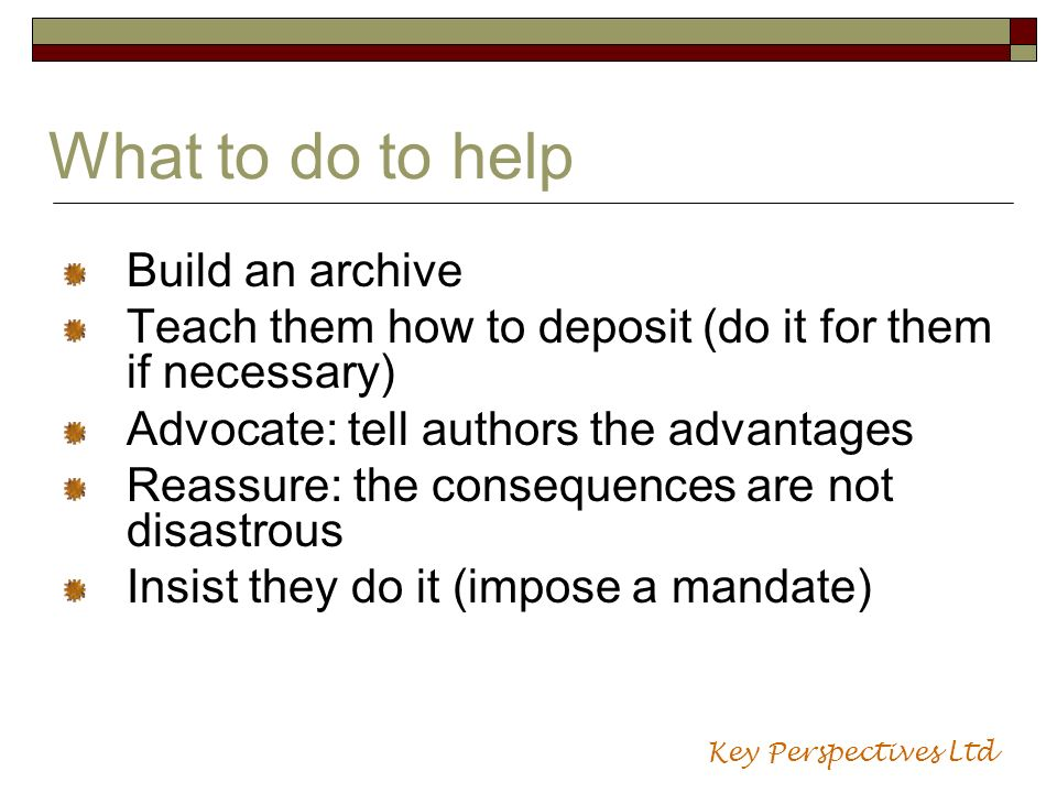 What to do to help Build an archive Teach them how to deposit (do it for them if necessary) Advocate: tell authors the advantages Reassure: the conseq