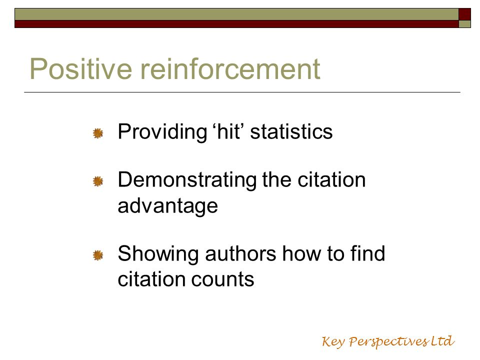 Positive reinforcement Providing hit statistics Demonstrating the citation advantage Showing authors how to find citation counts Key Perspectives Ltd