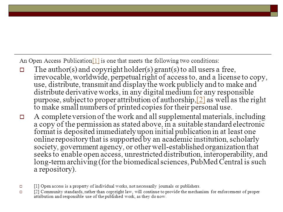 An Open Access Publication[1] is one that meets the following two conditions:[1] The author(s) and copyright holder(s) grant(s) to all users a free, irrevocable, worldwide, perpetual right of access to, and a license to copy, use, distribute, transmit and display the work publicly and to make and distribute derivative works, in any digital medium for any responsible purpose, subject to proper attribution of authorship,[2] as well as the right to make small numbers of printed copies for their personal use.[2] A complete version of the work and all supplemental materials, including a copy of the permission as stated above, in a suitable standard electronic format is deposited immediately upon initial publication in at least one online repository that is supported by an academic institution, scholarly society, government agency, or other well-established organization that seeks to enable open access, unrestricted distribution, interoperability, and long-term archiving (for the biomedical sciences, PubMed Central is such a repository).