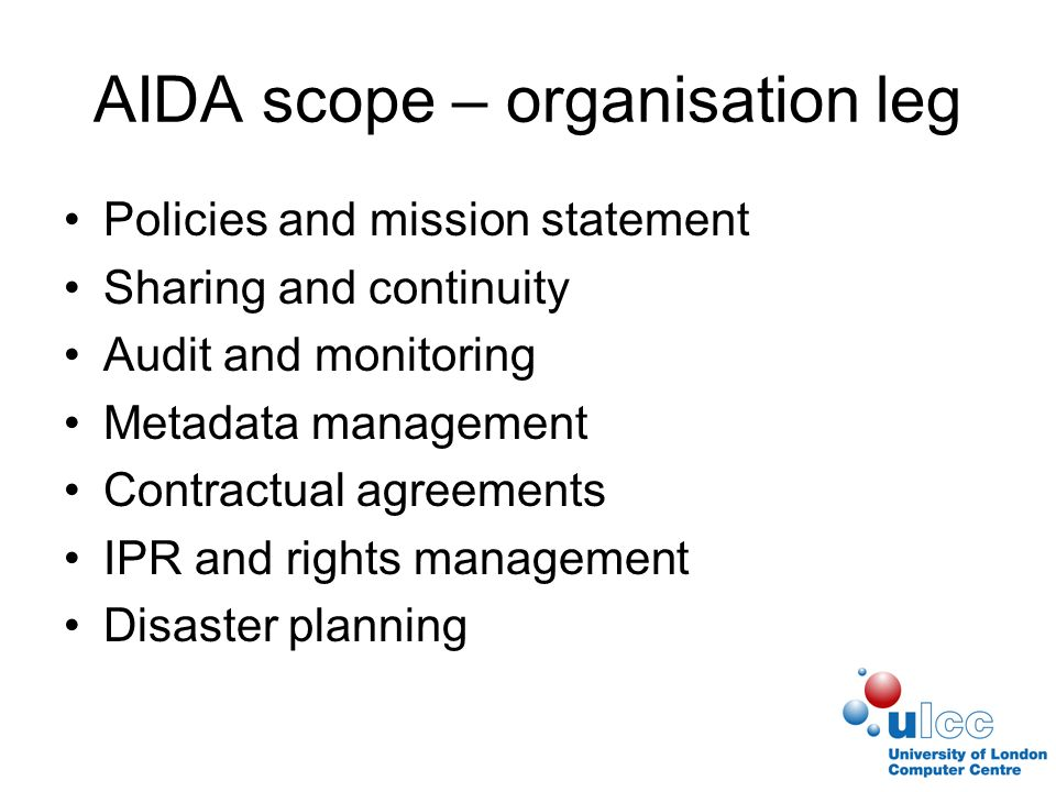 AIDA scope – organisation leg Policies and mission statement Sharing and continuity Audit and monitoring Metadata management Contractual agreements IPR and rights management Disaster planning