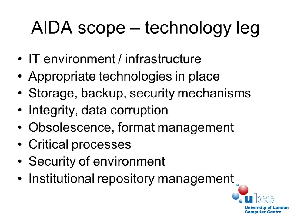 AIDA scope – technology leg IT environment / infrastructure Appropriate technologies in place Storage, backup, security mechanisms Integrity, data corruption Obsolescence, format management Critical processes Security of environment Institutional repository management