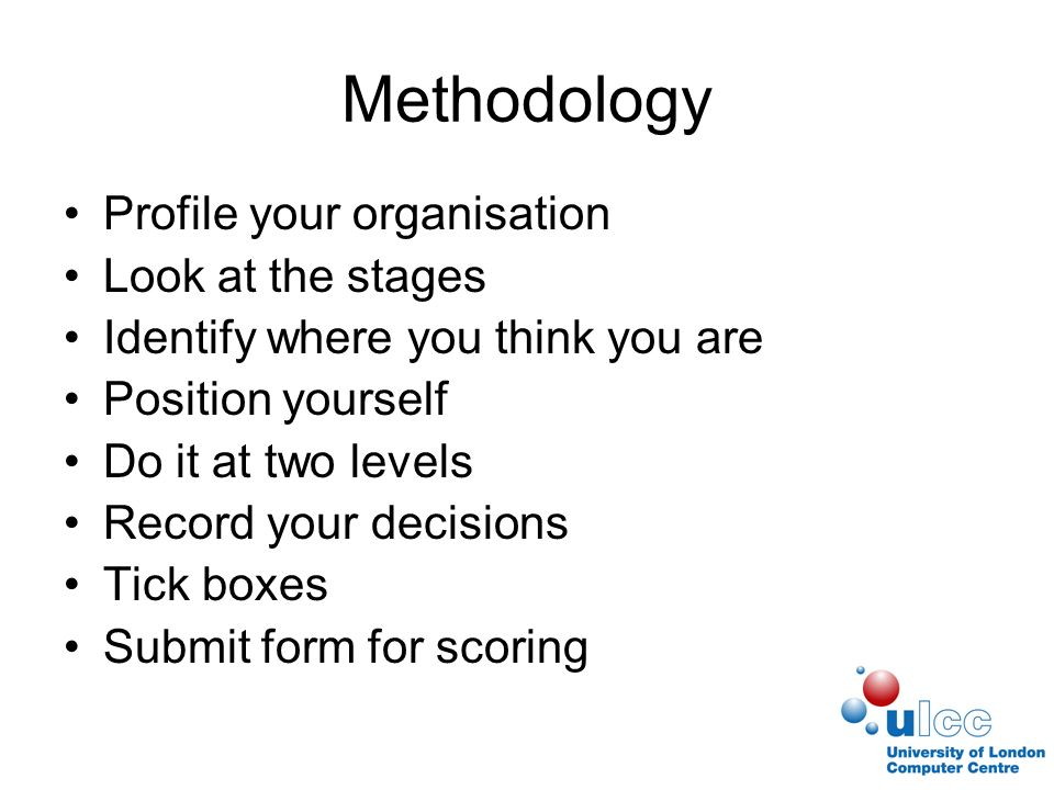 Methodology Profile your organisation Look at the stages Identify where you think you are Position yourself Do it at two levels Record your decisions Tick boxes Submit form for scoring
