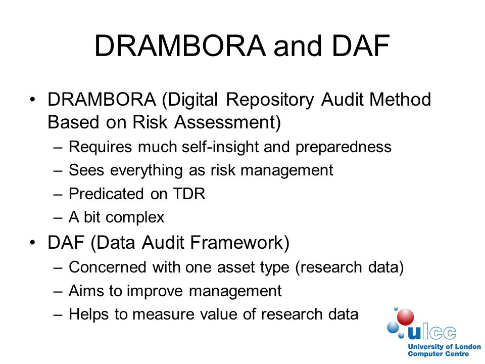 DRAMBORA and DAF DRAMBORA (Digital Repository Audit Method Based on Risk Assessment) –Requires much self-insight and preparedness –Sees everything as risk management –Predicated on TDR –A bit complex DAF (Data Audit Framework) –Concerned with one asset type (research data) –Aims to improve management –Helps to measure value of research data
