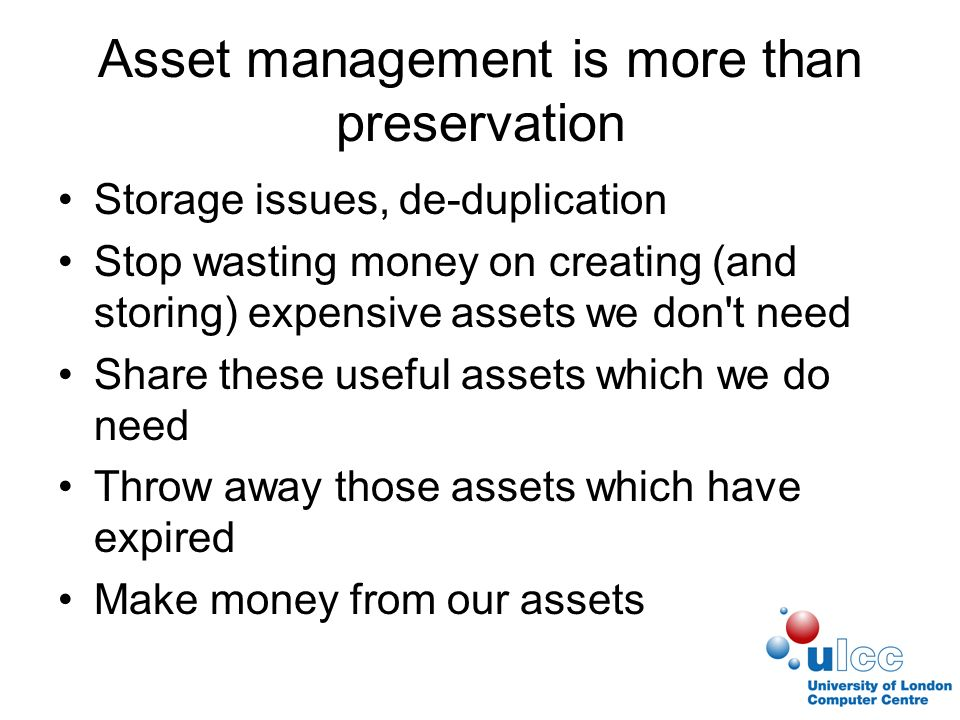 Asset management is more than preservation Storage issues, de-duplication Stop wasting money on creating (and storing) expensive assets we don t need Share these useful assets which we do need Throw away those assets which have expired Make money from our assets