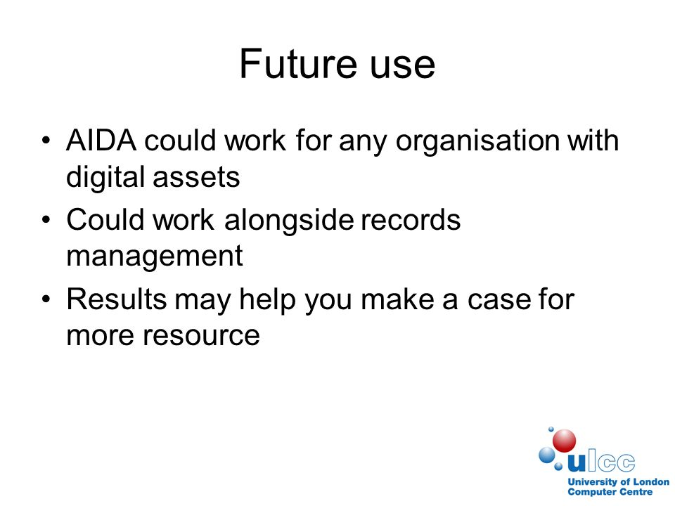 Future use AIDA could work for any organisation with digital assets Could work alongside records management Results may help you make a case for more resource