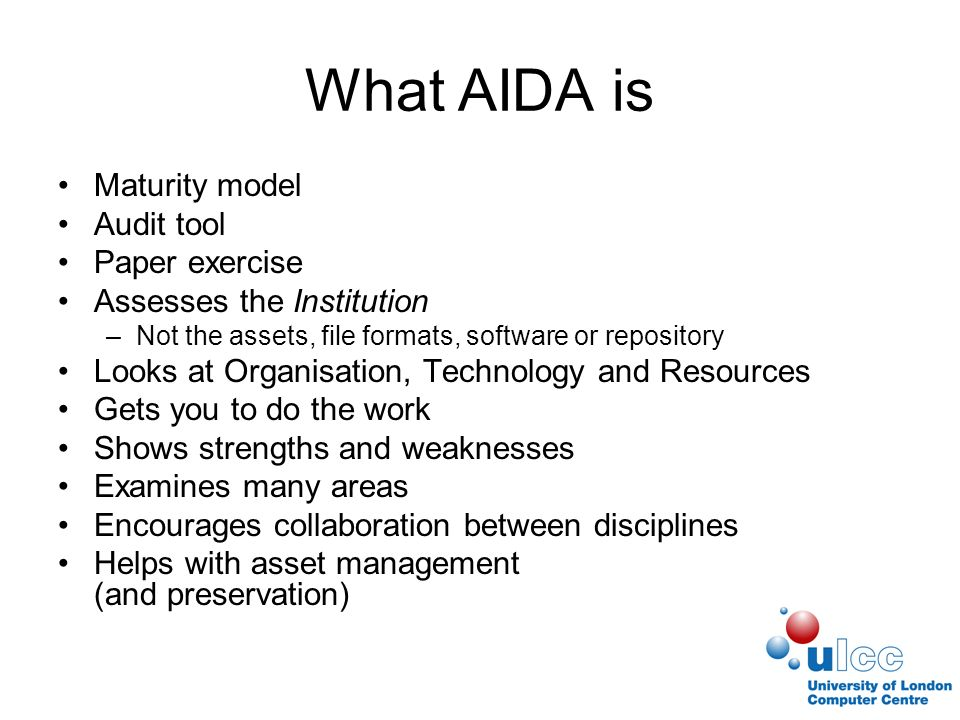 What AIDA is Maturity model Audit tool Paper exercise Assesses the Institution –Not the assets, file formats, software or repository Looks at Organisation, Technology and Resources Gets you to do the work Shows strengths and weaknesses Examines many areas Encourages collaboration between disciplines Helps with asset management (and preservation)