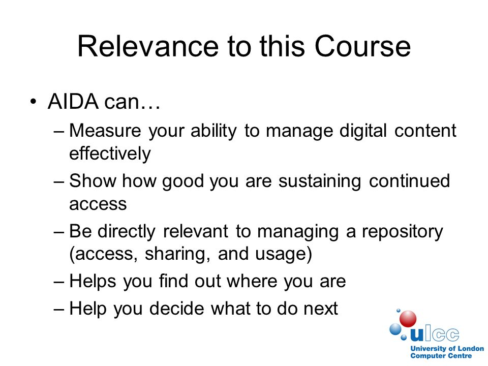 Relevance to this Course AIDA can… –Measure your ability to manage digital content effectively –Show how good you are sustaining continued access –Be directly relevant to managing a repository (access, sharing, and usage) –Helps you find out where you are –Help you decide what to do next