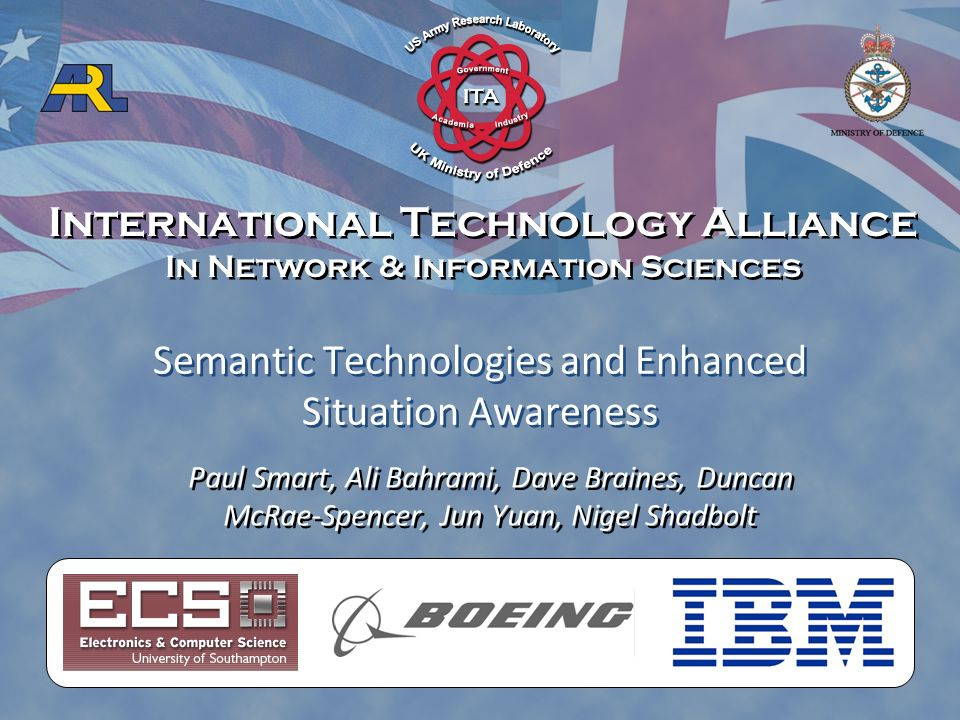 International Technology Alliance In Network & Information Sciences International Technology Alliance In Network & Information Sciences Paul Smart, Ali Bahrami, Dave Braines, Duncan McRae-Spencer, Jun Yuan, Nigel Shadbolt Semantic Technologies and Enhanced Situation Awareness