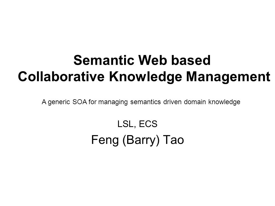 Semantic Web based Collaborative Knowledge Management LSL, ECS Feng (Barry) Tao A generic SOA for managing semantics driven domain knowledge