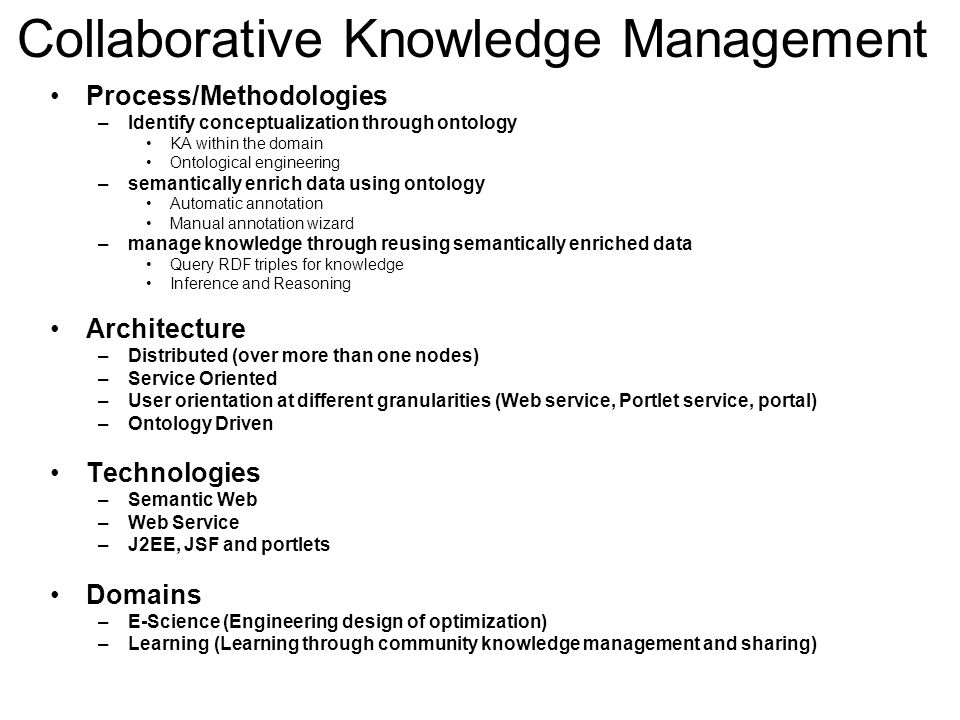 Collaborative Knowledge Management Process/Methodologies –Identify conceptualization through ontology KA within the domain Ontological engineering –semantically enrich data using ontology Automatic annotation Manual annotation wizard –manage knowledge through reusing semantically enriched data Query RDF triples for knowledge Inference and Reasoning Architecture –Distributed (over more than one nodes) –Service Oriented –User orientation at different granularities (Web service, Portlet service, portal) –Ontology Driven Technologies –Semantic Web –Web Service –J2EE, JSF and portlets Domains –E-Science (Engineering design of optimization) –Learning (Learning through community knowledge management and sharing)