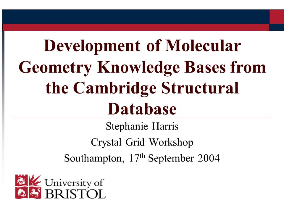 Stephanie Harris Crystal Grid Workshop Southampton, 17 th September 2004 Development of Molecular Geometry Knowledge Bases from the Cambridge Structural Database