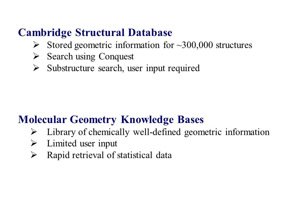 Molecular Geometry Knowledge Bases Library of chemically well-defined geometric information Limited user input Rapid retrieval of statistical data Cambridge Structural Database Stored geometric information for ~300,000 structures Search using Conquest Substructure search, user input required