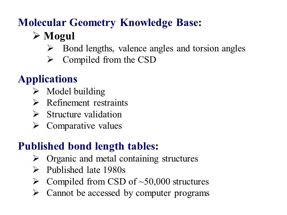 Molecular Geometry Knowledge Base: Mogul Bond lengths, valence angles and torsion angles Compiled from the CSD Published bond length tables: Organic and metal containing structures Published late 1980s Compiled from CSD of ~50,000 structures Cannot be accessed by computer programs Applications Model building Refinement restraints Structure validation Comparative values