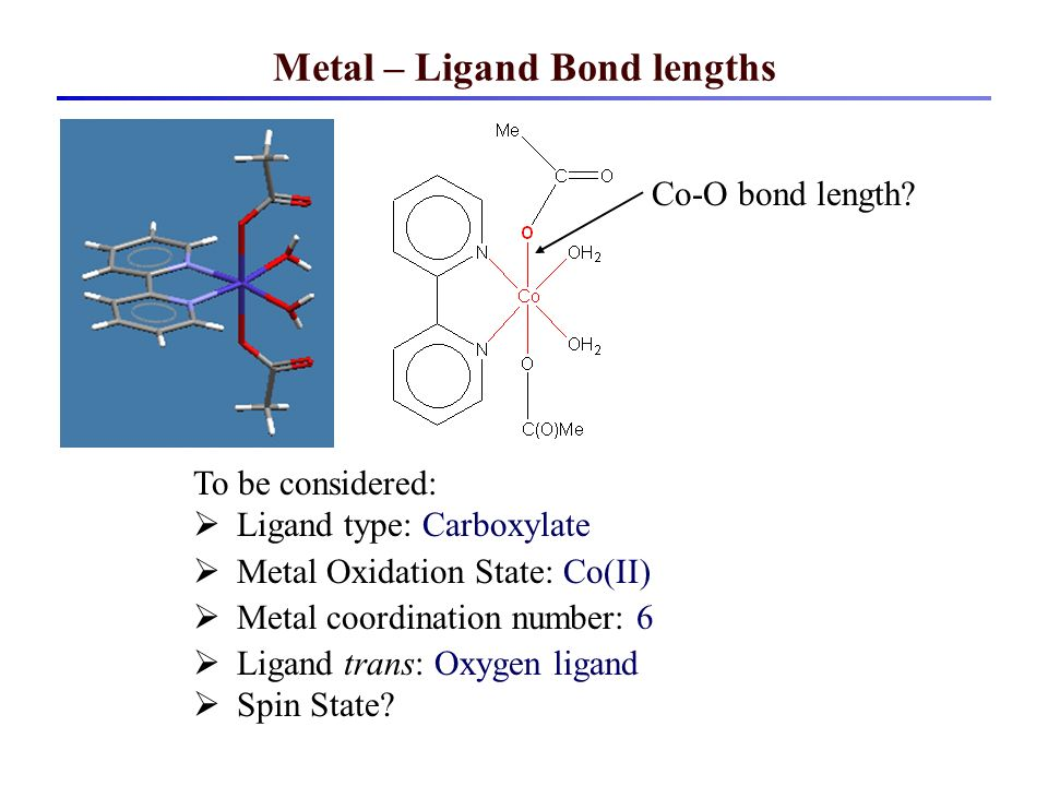Metal – Ligand Bond lengths To be considered: Ligand type: Carboxylate Metal Oxidation State: Co(II) Metal coordination number: 6 Ligand trans: Oxygen ligand Spin State.