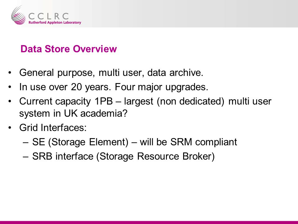 Data Store Overview General purpose, multi user, data archive. In use over 20 years. Four major upgrades. Current capacity 1PB – largest (non dedicate
