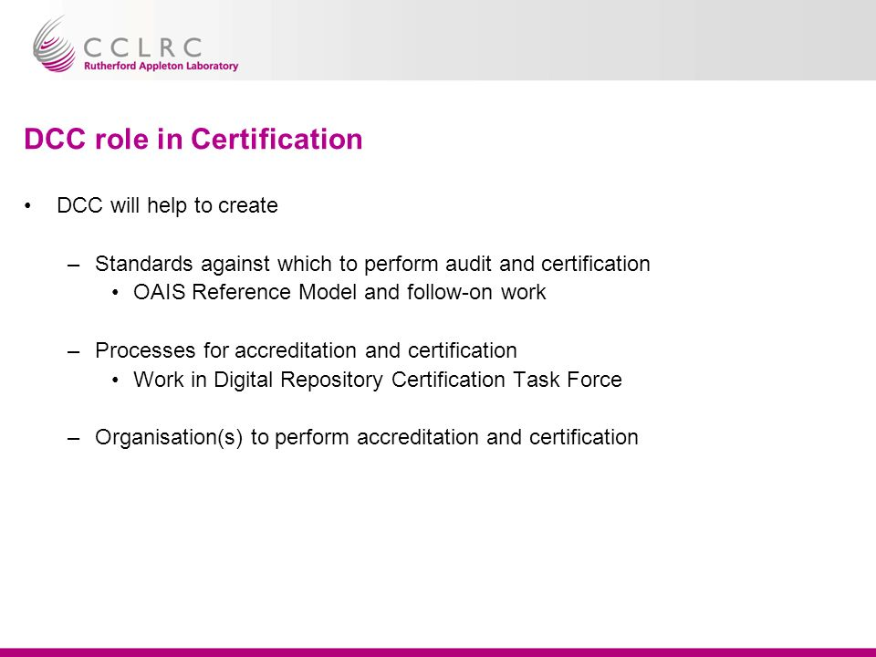 DCC role in Certification DCC will help to create –Standards against which to perform audit and certification OAIS Reference Model and follow-on work –Processes for accreditation and certification Work in Digital Repository Certification Task Force –Organisation(s) to perform accreditation and certification