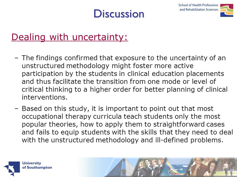 Discussion Dealing with uncertainty: –The findings confirmed that exposure to the uncertainty of an unstructured methodology might foster more active participation by the students in clinical education placements and thus facilitate the transition from one mode or level of critical thinking to a higher order for better planning of clinical interventions.