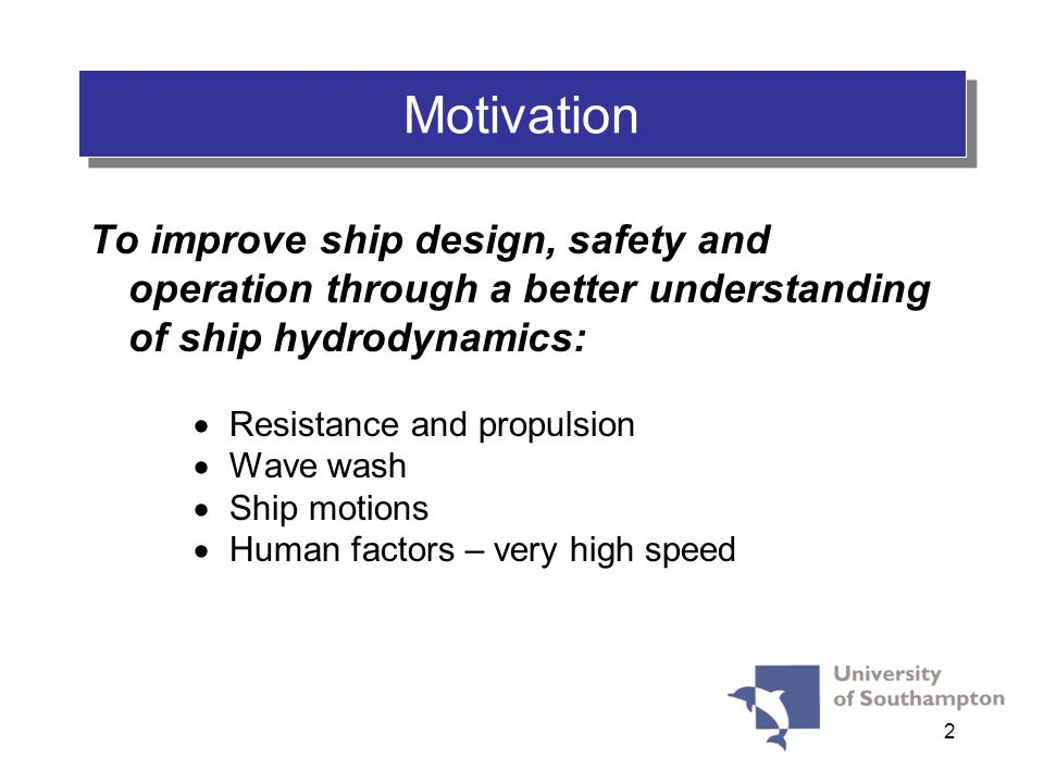 2 Motivation To improve ship design, safety and operation through a better understanding of ship hydrodynamics: Resistance and propulsion Wave wash Sh