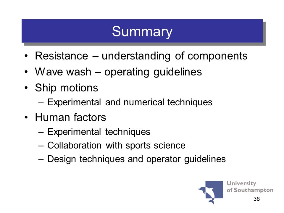 38 Summary Resistance – understanding of components Wave wash – operating guidelines Ship motions –Experimental and numerical techniques Human factors