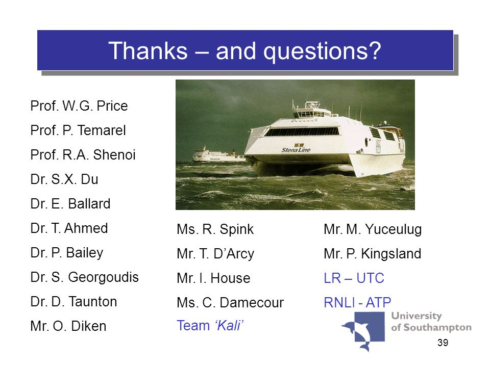 39 Thanks – and questions? Prof. W.G. Price Prof. P. Temarel Prof. R.A. Shenoi Dr. S.X. Du Dr. E. Ballard Dr. T. Ahmed Dr. P. Bailey Dr. S. Georgoudis