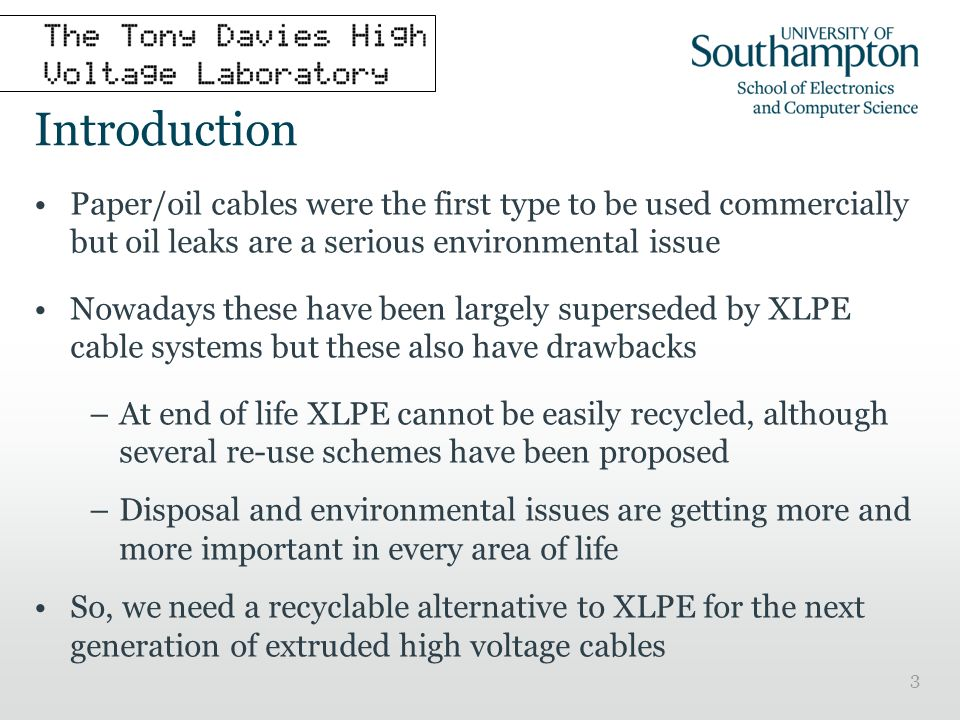 3 Introduction Paper/oil cables were the first type to be used commercially but oil leaks are a serious environmental issue Nowadays these have been largely superseded by XLPE cable systems but these also have drawbacks –At end of life XLPE cannot be easily recycled, although several re-use schemes have been proposed –Disposal and environmental issues are getting more and more important in every area of life So, we need a recyclable alternative to XLPE for the next generation of extruded high voltage cables