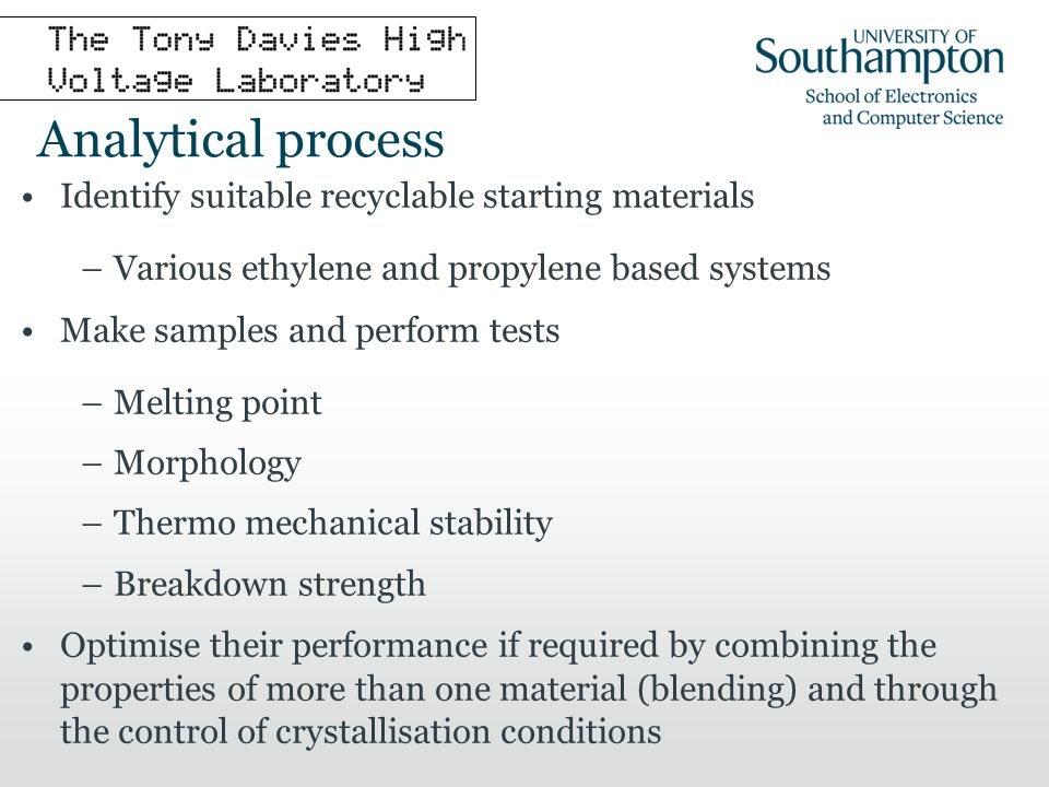 Analytical process Identify suitable recyclable starting materials –Various ethylene and propylene based systems Make samples and perform tests –Melting point –Morphology –Thermo mechanical stability –Breakdown strength Optimise their performance if required by combining the properties of more than one material (blending) and through the control of crystallisation conditions
