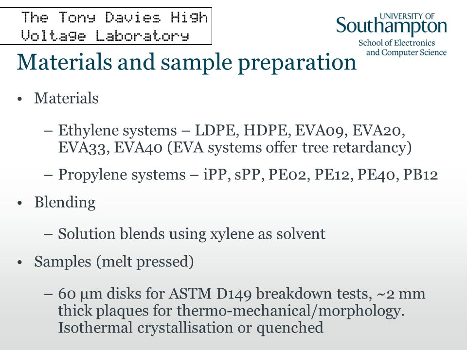 Materials and sample preparation Materials –Ethylene systems – LDPE, HDPE, EVA09, EVA20, EVA33, EVA40 (EVA systems offer tree retardancy) –Propylene systems – iPP, sPP, PE02, PE12, PE40, PB12 Blending –Solution blends using xylene as solvent Samples (melt pressed) –60 μm disks for ASTM D149 breakdown tests, ~2 mm thick plaques for thermo-mechanical/morphology.