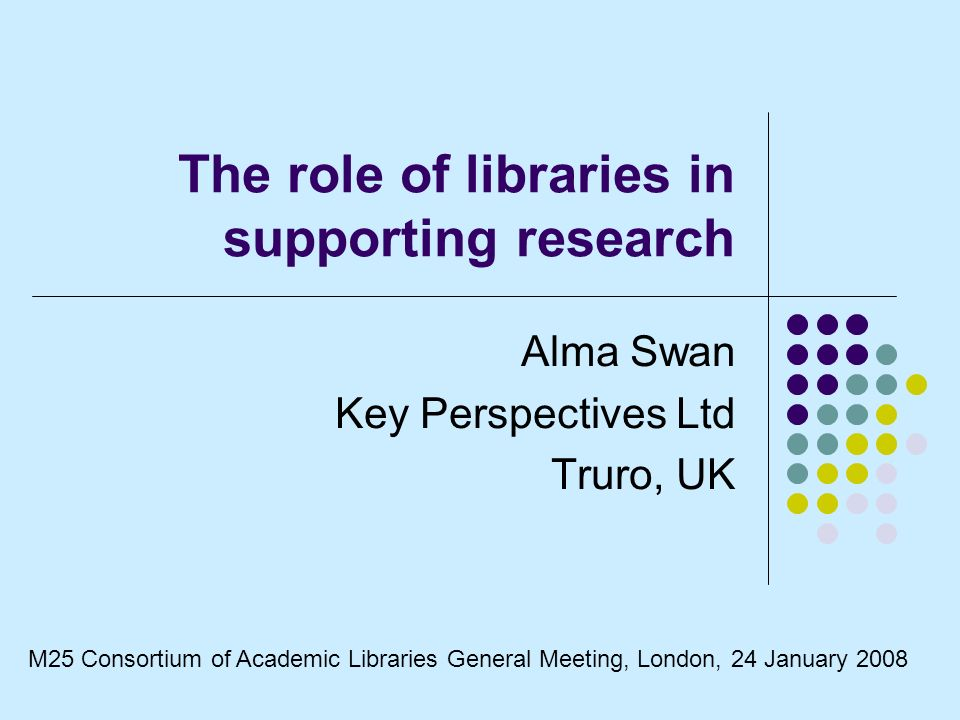 The role of libraries in supporting research Alma Swan Key Perspectives Ltd Truro, UK M25 Consortium of Academic Libraries General Meeting, London, 24 January 2008