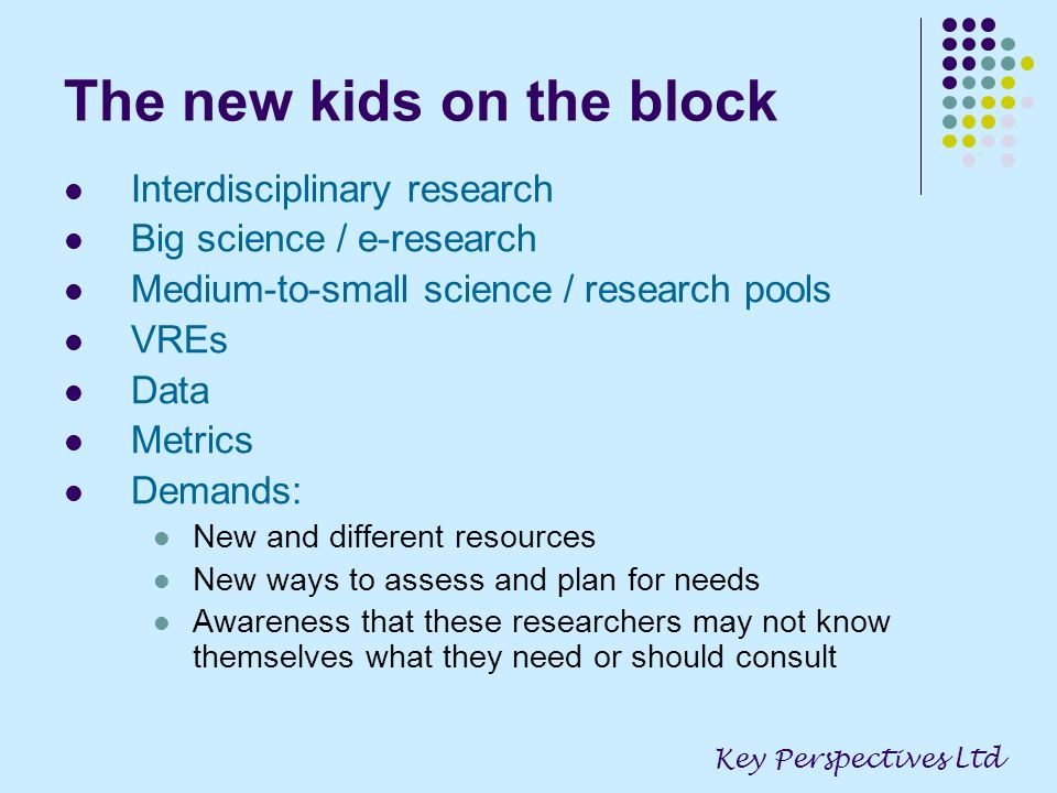 The new kids on the block Interdisciplinary research Big science / e-research Medium-to-small science / research pools VREs Data Metrics Demands: New and different resources New ways to assess and plan for needs Awareness that these researchers may not know themselves what they need or should consult Key Perspectives Ltd