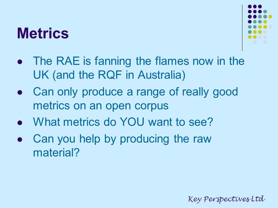 Metrics The RAE is fanning the flames now in the UK (and the RQF in Australia) Can only produce a range of really good metrics on an open corpus What metrics do YOU want to see.