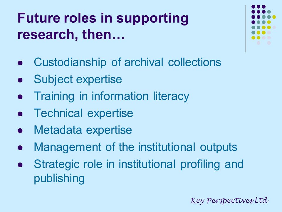 Future roles in supporting research, then… Custodianship of archival collections Subject expertise Training in information literacy Technical expertise Metadata expertise Management of the institutional outputs Strategic role in institutional profiling and publishing Key Perspectives Ltd